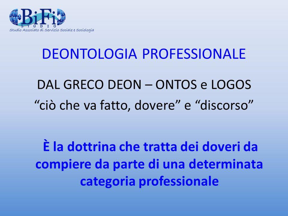 DEONTOLOGIA PROFESSIONALE DAL GRECO DEON – ONTOS e LOGOS ciò che va fatto, dovere e discorso È la dottrina che tratta dei doveri da compiere da parte