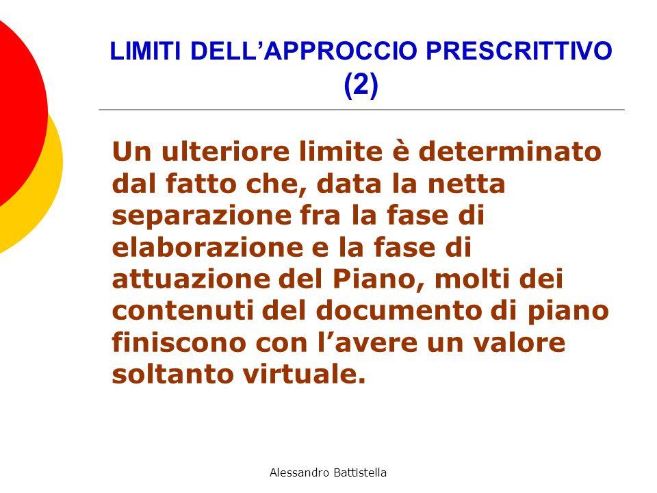 LIMITI DELLAPPROCCIO PRESCRITTIVO (2) Un ulteriore limite è determinato dal fatto che, data la netta separazione fra la fase di elaborazione e la fase di attuazione del Piano, molti dei contenuti del documento di piano finiscono con lavere un valore soltanto virtuale.
