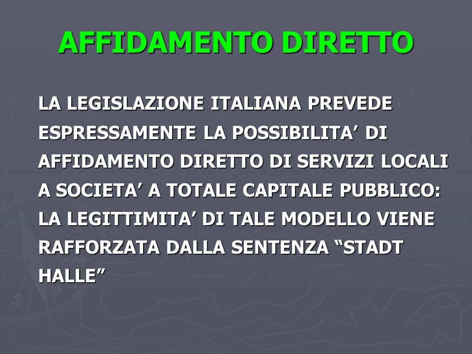 AFFIDAMENTO DIRETTO LA LEGISLAZIONE ITALIANA PREVEDE ESPRESSAMENTE LA POSSIBILITA DI AFFIDAMENTO DIRETTO DI SERVIZI LOCALI A SOCIETA A TOTALE CAPITALE PUBBLICO: LA LEGITTIMITA DI TALE MODELLO VIENE RAFFORZATA DALLA SENTENZA STADT HALLE