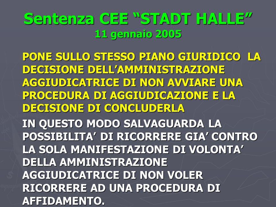 Sentenza CEE STADT HALLE 11 gennaio 2005 PONE SULLO STESSO PIANO GIURIDICO LA DECISIONE DELLAMMINISTRAZIONE AGGIUDICATRICE DI NON AVVIARE UNA PROCEDURA DI AGGIUDICAZIONE E LA DECISIONE DI CONCLUDERLA IN QUESTO MODO SALVAGUARDA LA POSSIBILITA DI RICORRERE GIA CONTRO LA SOLA MANIFESTAZIONE DI VOLONTA DELLA AMMINISTRAZIONE AGGIUDICATRICE DI NON VOLER RICORRERE AD UNA PROCEDURA DI AFFIDAMENTO.