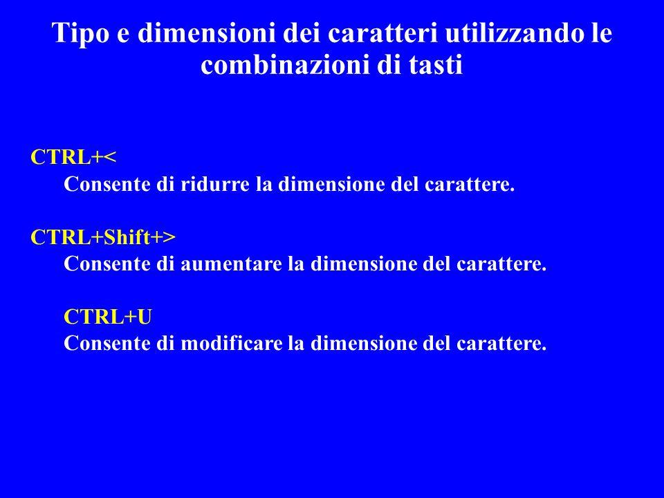 Tipo e dimensioni dei caratteri utilizzando le combinazioni di tasti CTRL+< Consente di ridurre la dimensione del carattere. CTRL+Shift+> Consente di