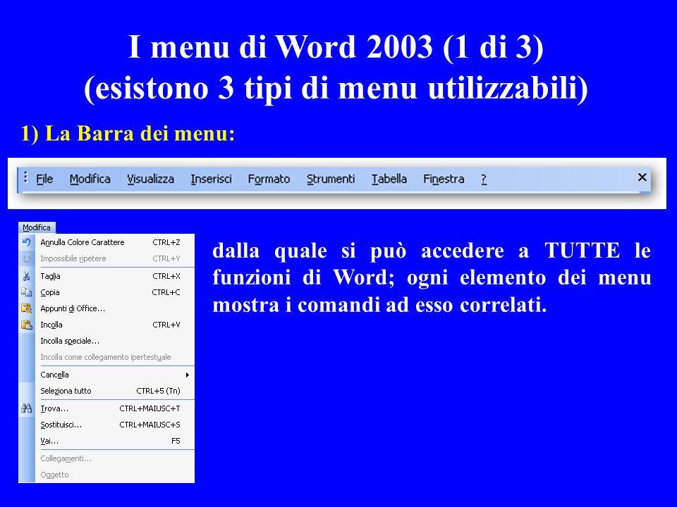I menu di Word 2003 (1 di 3) (esistono 3 tipi di menu utilizzabili) 1) La Barra dei menu: dalla quale si può accedere a TUTTE le funzioni di Word; ogn