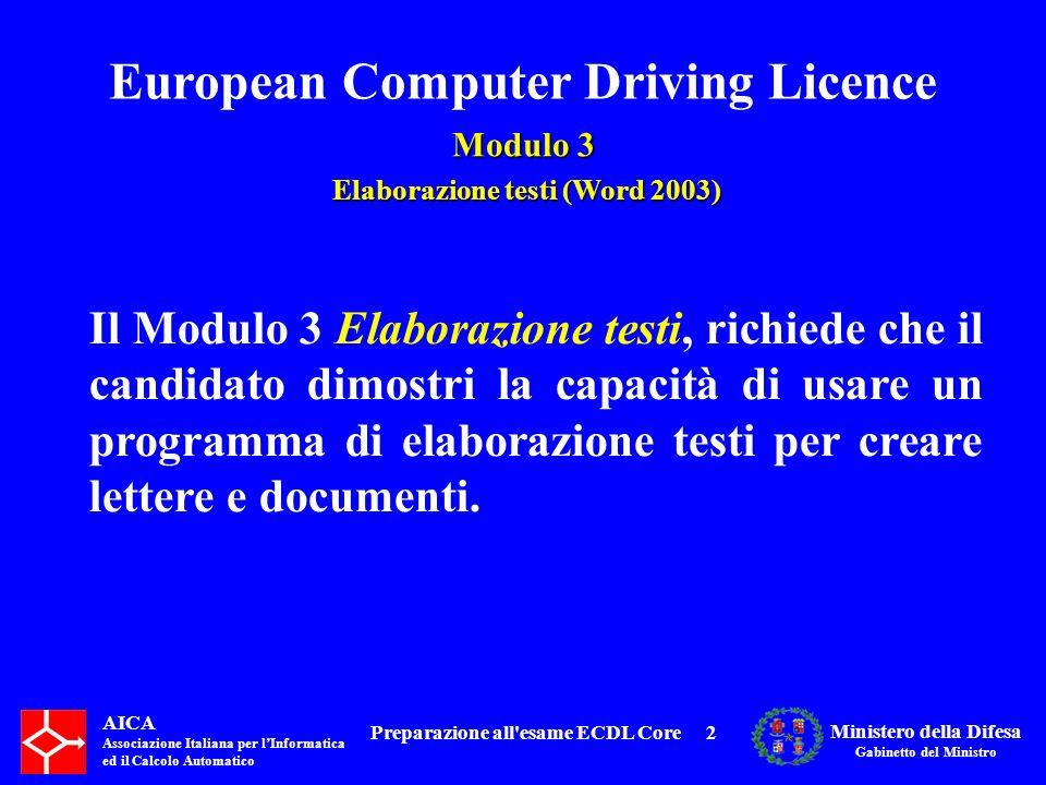 European Computer Driving Licence Modulo 3 Elaborazione testi (Word 2003) Elaborazione testi (Word 2003) AICA Associazione Italiana per lInformatica ed il Calcolo Automatico Ministero della Difesa Gabinetto del Ministro Preparazione all esame ECDL Core313 3.6 Preparazione della stampa 3.6.1 Impostazione 3.6.2 Controllo e stampa