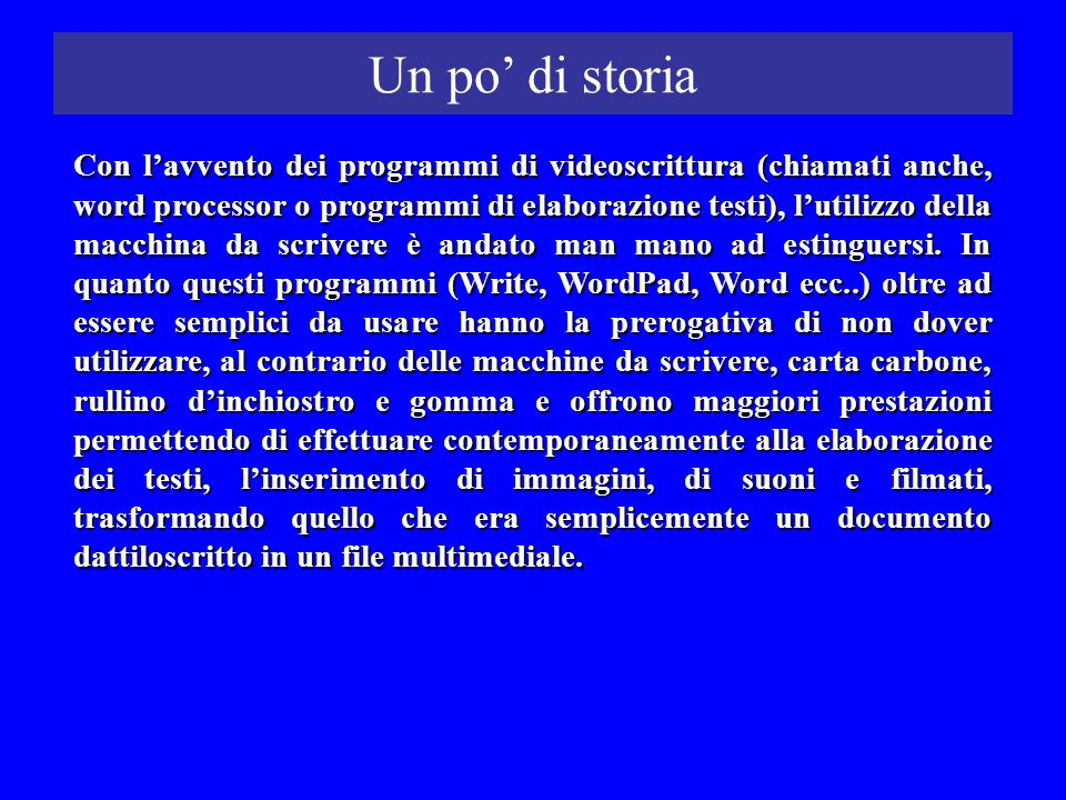 Un po di storia Con lavvento dei programmi di videoscrittura (chiamati anche, word processor o programmi di elaborazione testi), lutilizzo della macch