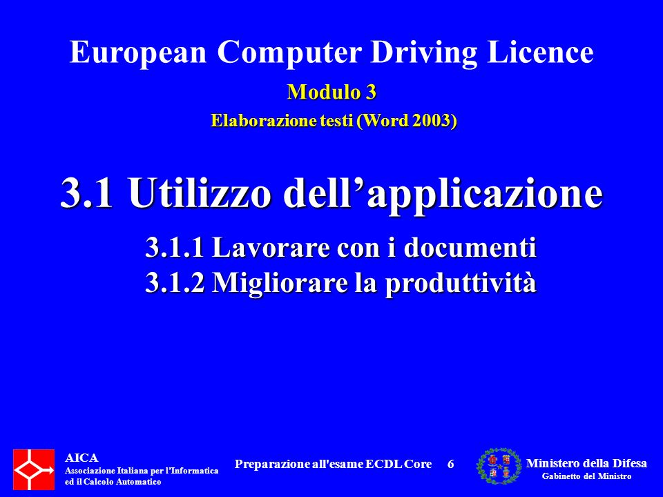 European Computer Driving Licence Modulo 3 Elaborazione testi (Word 2003) Elaborazione testi (Word 2003) AICA Associazione Italiana per lInformatica ed il Calcolo Automatico Ministero della Difesa Gabinetto del Ministro Preparazione all esame ECDL Core67 3.1.2 Migliorare la produttività : 3.1.2.3 Usare gli strumenti di ingrandimento/zoom.
