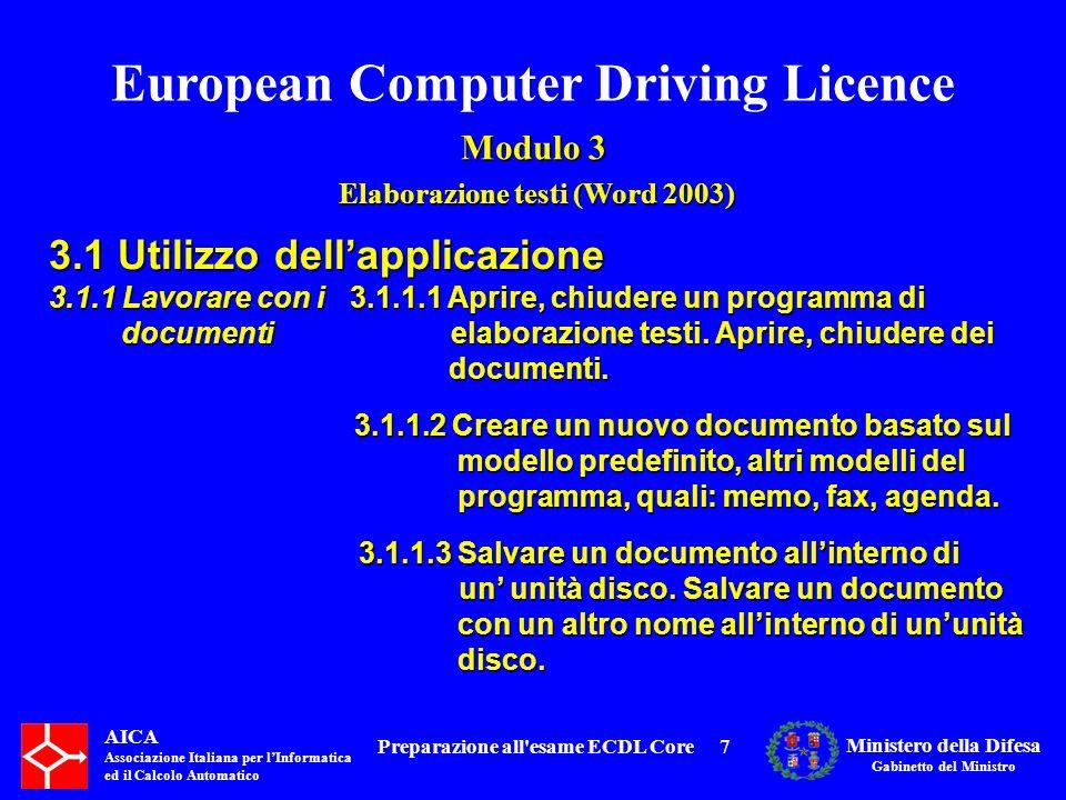 European Computer Driving Licence Modulo 3 Elaborazione testi (Word 2003) Elaborazione testi (Word 2003) AICA Associazione Italiana per lInformatica ed il Calcolo Automatico Ministero della Difesa Gabinetto del Ministro Preparazione all esame ECDL Core8 3.1 Utilizzo dellapplicazione 3.1.1 Lavorare con i 3.1.1.4 Salvare un documento in un altro documentiformato, quale: file di testo, RTF, modello, formato specifico del tipo di software o della versione.