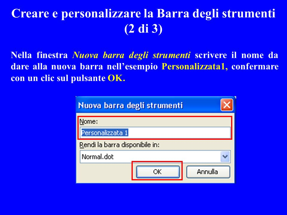 Nella finestra Nuova barra degli strumenti scrivere il nome da dare alla nuova barra nellesempio Personalizzata1, confermare con un clic sul pulsante