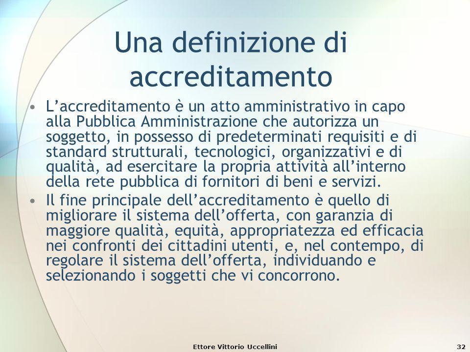 Ettore Vittorio Uccellini32 Una definizione di accreditamento Laccreditamento è un atto amministrativo in capo alla Pubblica Amministrazione che autor