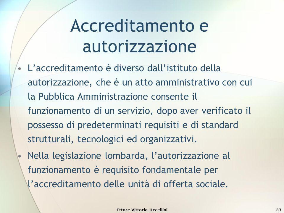 Ettore Vittorio Uccellini33 Accreditamento e autorizzazione Laccreditamento è diverso dallistituto della autorizzazione, che è un atto amministrativo