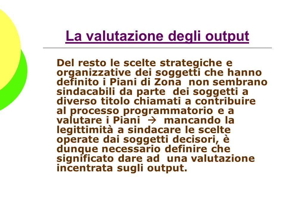 La valutazione degli output Del resto le scelte strategiche e organizzative dei soggetti che hanno definito i Piani di Zona non sembrano sindacabili d
