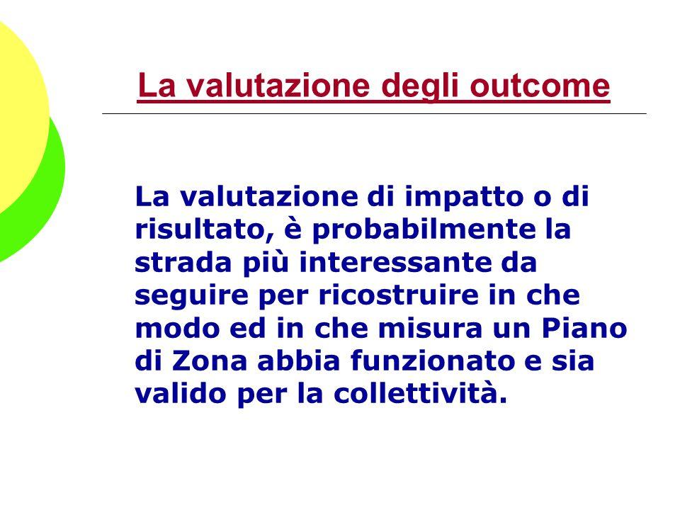 La valutazione degli outcome La valutazione di impatto o di risultato, è probabilmente la strada più interessante da seguire per ricostruire in che mo