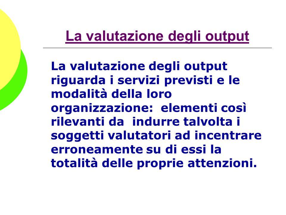 La valutazione degli output La valutazione degli output riguarda i servizi previsti e le modalità della loro organizzazione: elementi così rilevanti d