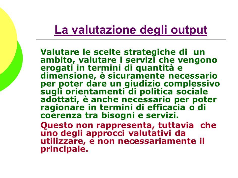 La valutazione degli output Valutare le scelte strategiche di un ambito, valutare i servizi che vengono erogati in termini di quantità e dimensione, è