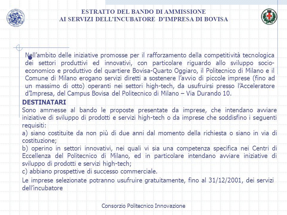 Consorzio Politecnico Innovazione ESTRATTO DEL BANDO DI AMMISSIONE AI SERVIZI DELLINCUBATORE DIMPRESA DI BOVISA Nellambito delle iniziative promosse per il rafforzamento della competitività tecnologica dei settori produttivi ed innovativi, con particolare riguardo allo sviluppo socio- economico e produttivo del quartiere Bovisa-Quarto Oggiaro, il Politecnico di Milano e il Comune di Milano erogano servizi diretti a sostenere lavvio di piccole imprese (fino ad un massimo di otto) operanti nei settori high-tech, da usufruirsi presso lAcceleratore dImpresa, del Campus Bovisa del Politecnico di Milano – Via Durando 10.