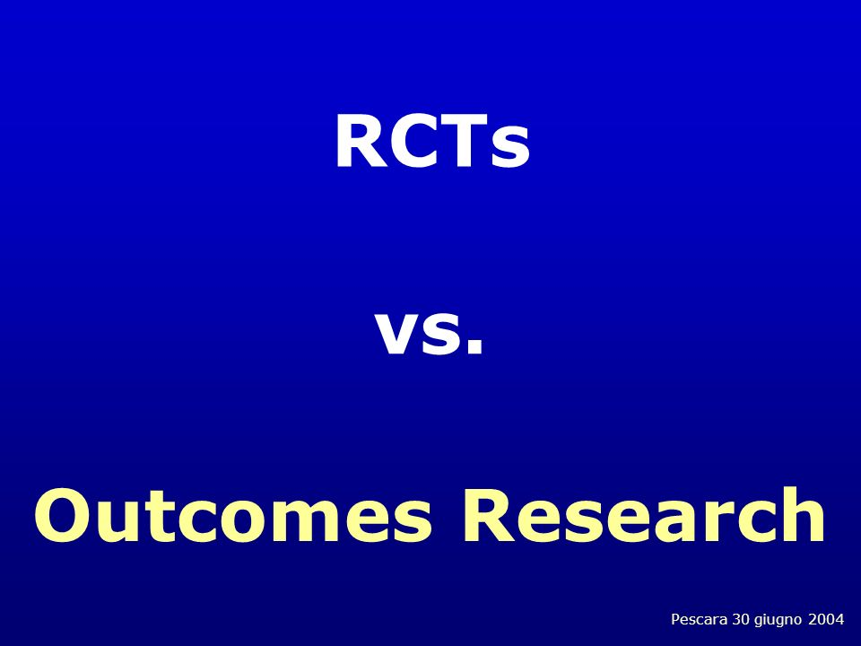 Pescara 30 giugno 2004 RCTs vs. Outcomes Research