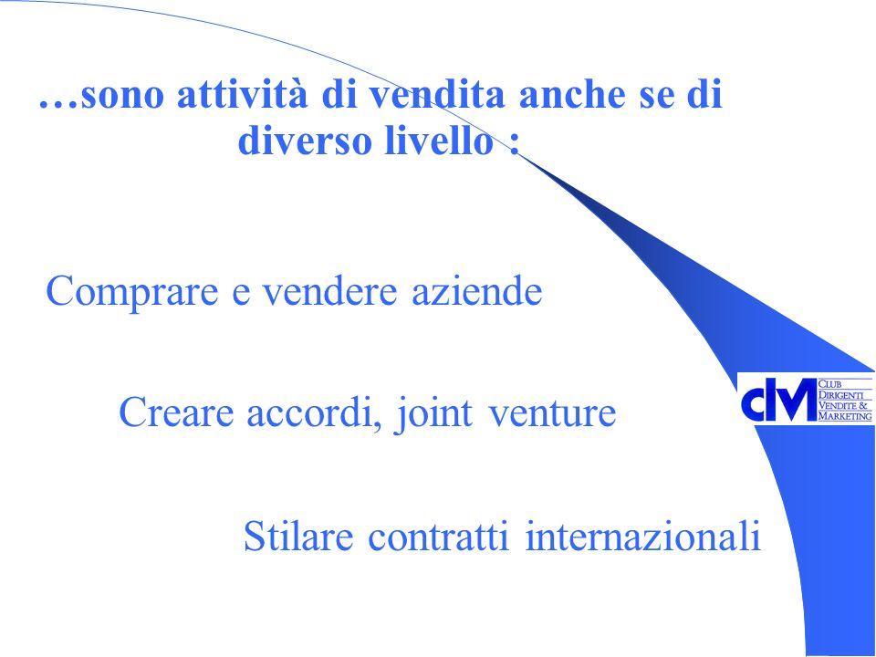 Creare accordi, joint venture …sono attività di vendita anche se di diverso livello : Comprare e vendere aziende Stilare contratti internazionali