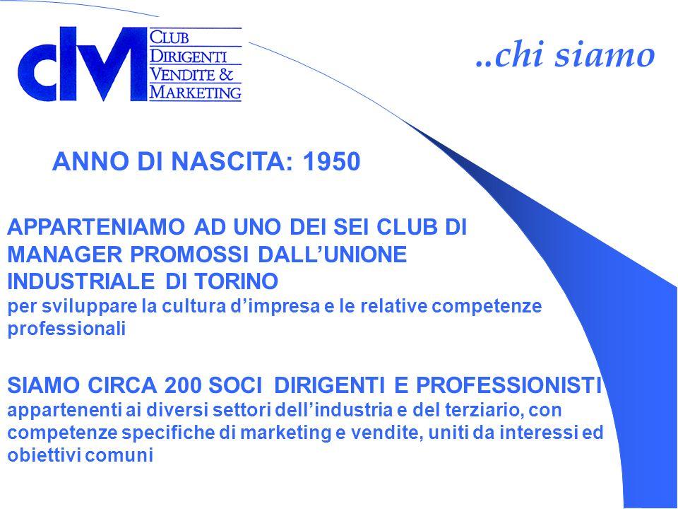 ..chi siamo ANNO DI NASCITA: 1950 APPARTENIAMO AD UNO DEI SEI CLUB DI MANAGER PROMOSSI DALLUNIONE INDUSTRIALE DI TORINO per sviluppare la cultura dimpresa e le relative competenze professionali SIAMO CIRCA 200 SOCI DIRIGENTI E PROFESSIONISTI appartenenti ai diversi settori dellindustria e del terziario, con competenze specifiche di marketing e vendite, uniti da interessi ed obiettivi comuni