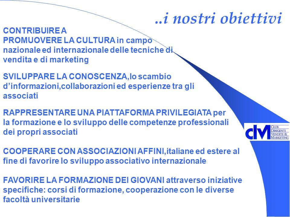 ..i nostri obiettivi SVILUPPARE LA CONOSCENZA,lo scambio dinformazioni,collaborazioni ed esperienze tra gli associati RAPPRESENTARE UNA PIATTAFORMA PRIVILEGIATA per la formazione e lo sviluppo delle competenze professionali dei propri associati COOPERARE CON ASSOCIAZIONI AFFINI,italiane ed estere al fine di favorire lo sviluppo associativo internazionale FAVORIRE LA FORMAZIONE DEI GIOVANI attraverso iniziative specifiche: corsi di formazione, cooperazione con le diverse facoltà universitarie CONTRIBUIRE A PROMUOVERE LA CULTURA in campo nazionale ed internazionale delle tecniche di vendita e di marketing