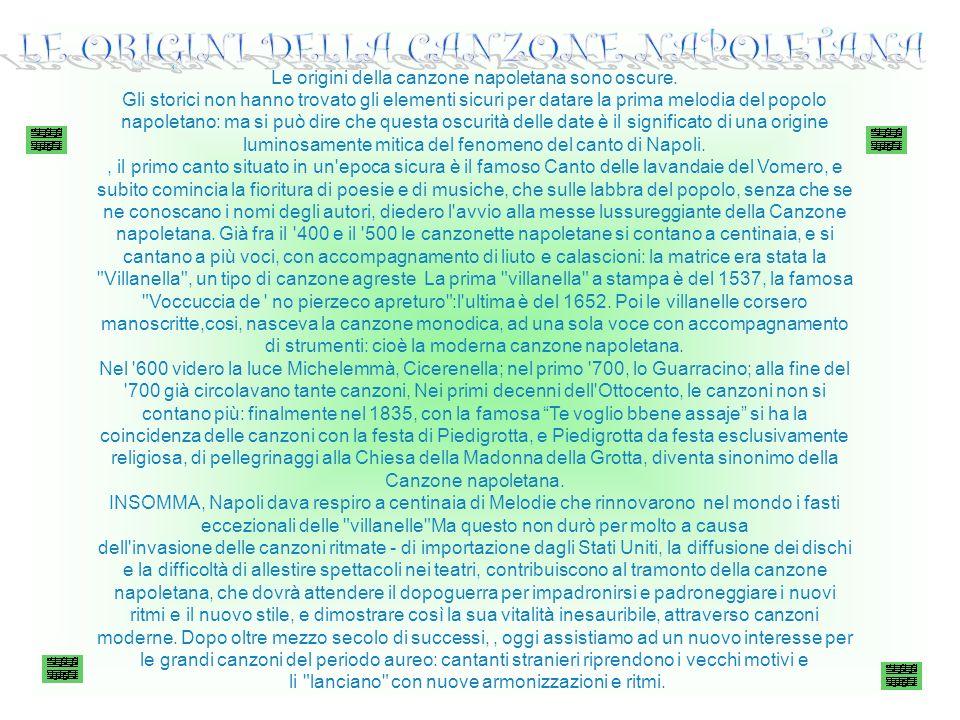 Le origini della canzone napoletana sono oscure. Gli storici non hanno trovato gli elementi sicuri per datare la prima melodia del popolo napoletano: