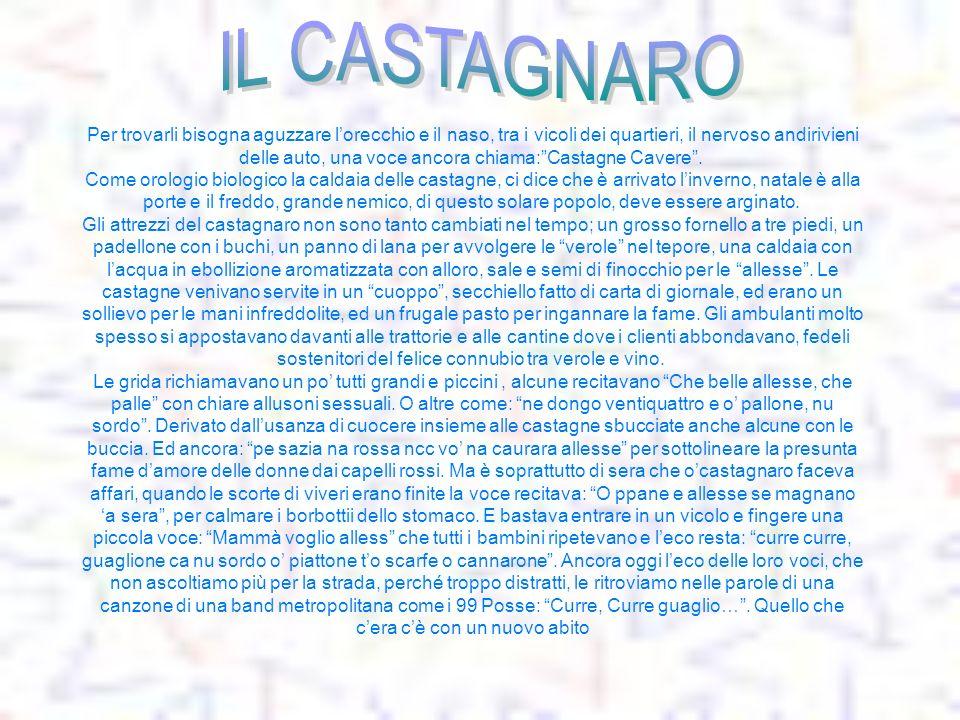 Per trovarli bisogna aguzzare lorecchio e il naso, tra i vicoli dei quartieri, il nervoso andirivieni delle auto, una voce ancora chiama:Castagne Cave