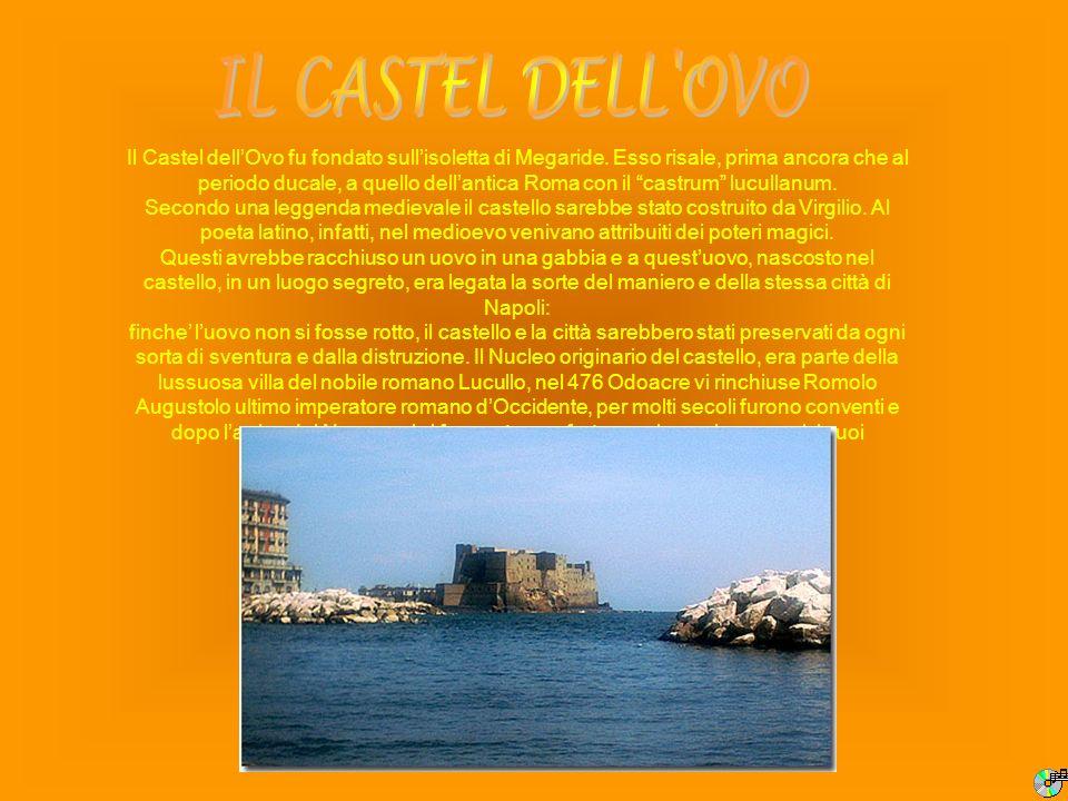 Il Castel dellOvo fu fondato sullisoletta di Megaride. Esso risale, prima ancora che al periodo ducale, a quello dellantica Roma con il castrum lucull