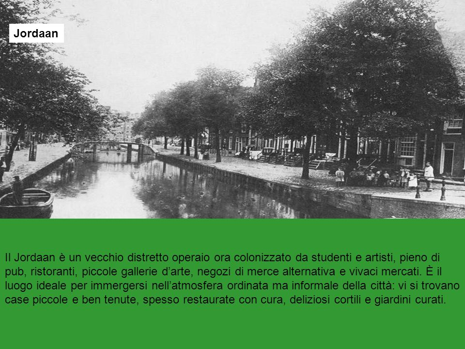 Jordaan Il Jordaan è un vecchio distretto operaio ora colonizzato da studenti e artisti, pieno di pub, ristoranti, piccole gallerie darte, negozi di m