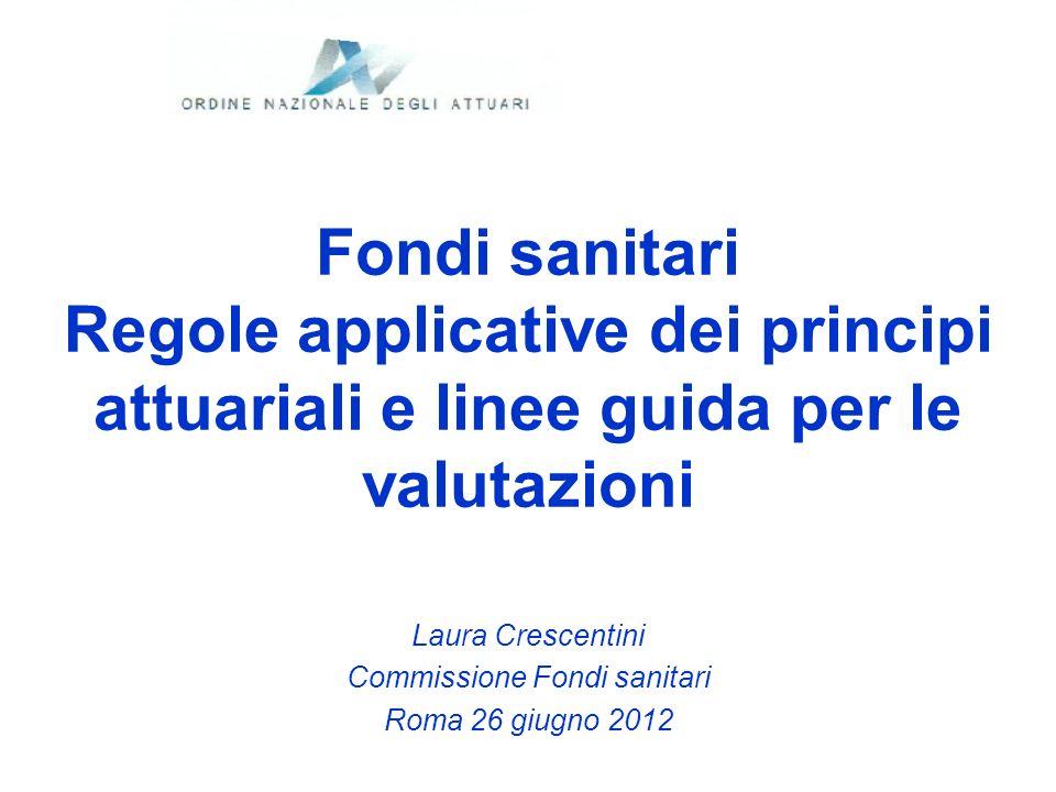 Fondi sanitari Regole applicative dei principi attuariali e linee guida per le valutazioni Laura Crescentini Commissione Fondi sanitari Roma 26 giugno