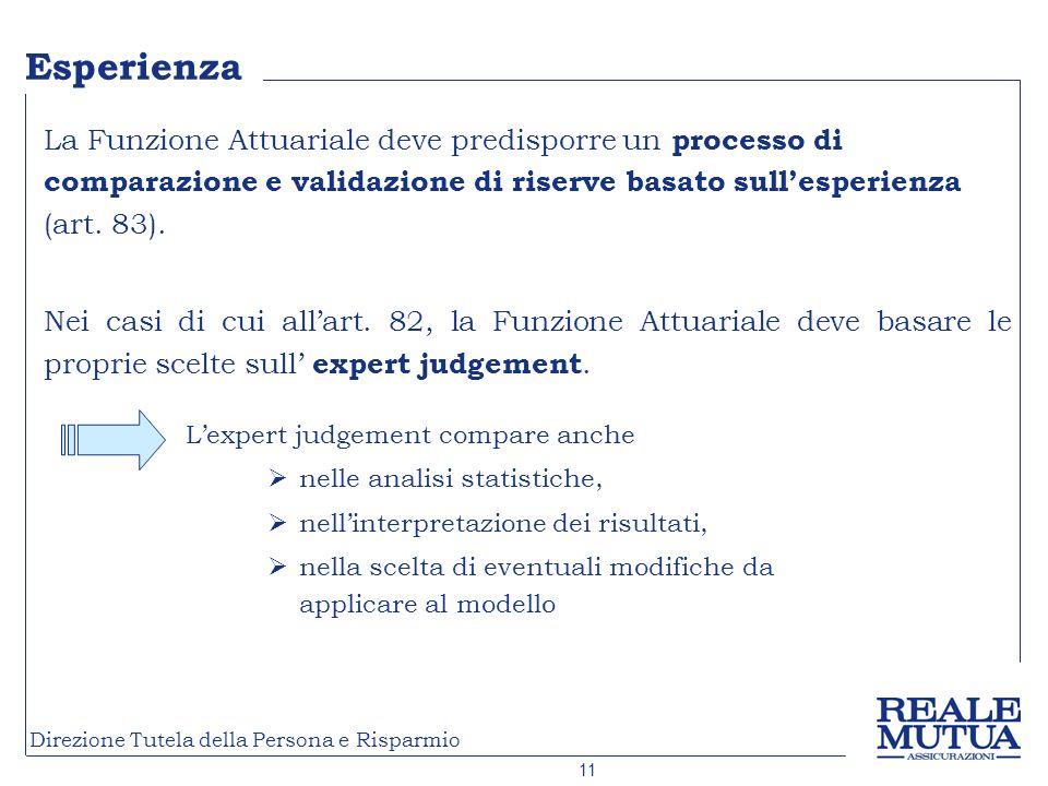 11 Direzione Tutela della Persona e Risparmio Esperienza La Funzione Attuariale deve predisporre un processo di comparazione e validazione di riserve basato sullesperienza (art.