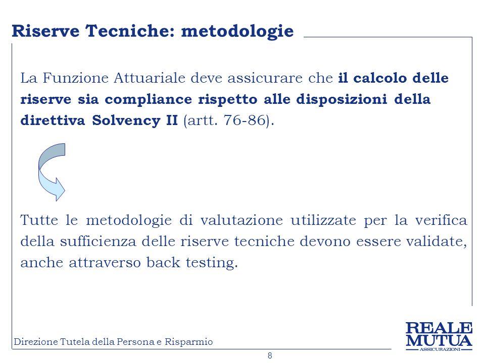8 Direzione Tutela della Persona e Risparmio Riserve Tecniche: metodologie La Funzione Attuariale deve assicurare che il calcolo delle riserve sia compliance rispetto alle disposizioni della direttiva Solvency II (artt.