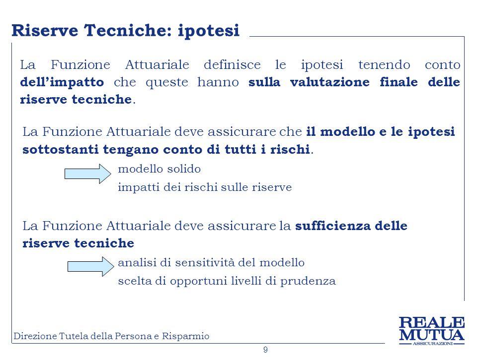 9 Direzione Tutela della Persona e Risparmio La Funzione Attuariale deve assicurare che il modello e le ipotesi sottostanti tengano conto di tutti i rischi.