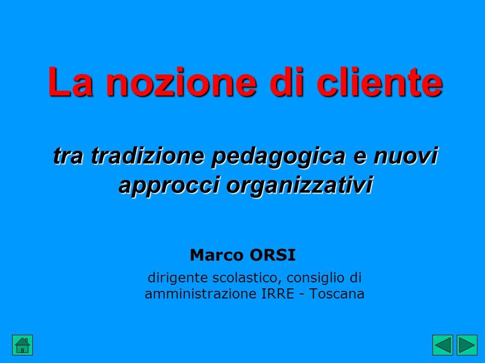 La nozione di cliente tra tradizione pedagogica e nuovi approcci organizzativi Marco ORSI dirigente scolastico, consiglio di amministrazione IRRE - Toscana