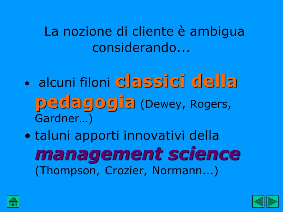 classici della pedagogia alcuni filoni classici della pedagogia (Dewey, Rogers, Gardner…) management sciencetaluni apporti innovativi della management science (Thompson, Crozier, Normann...) La nozione di cliente è ambigua considerando...