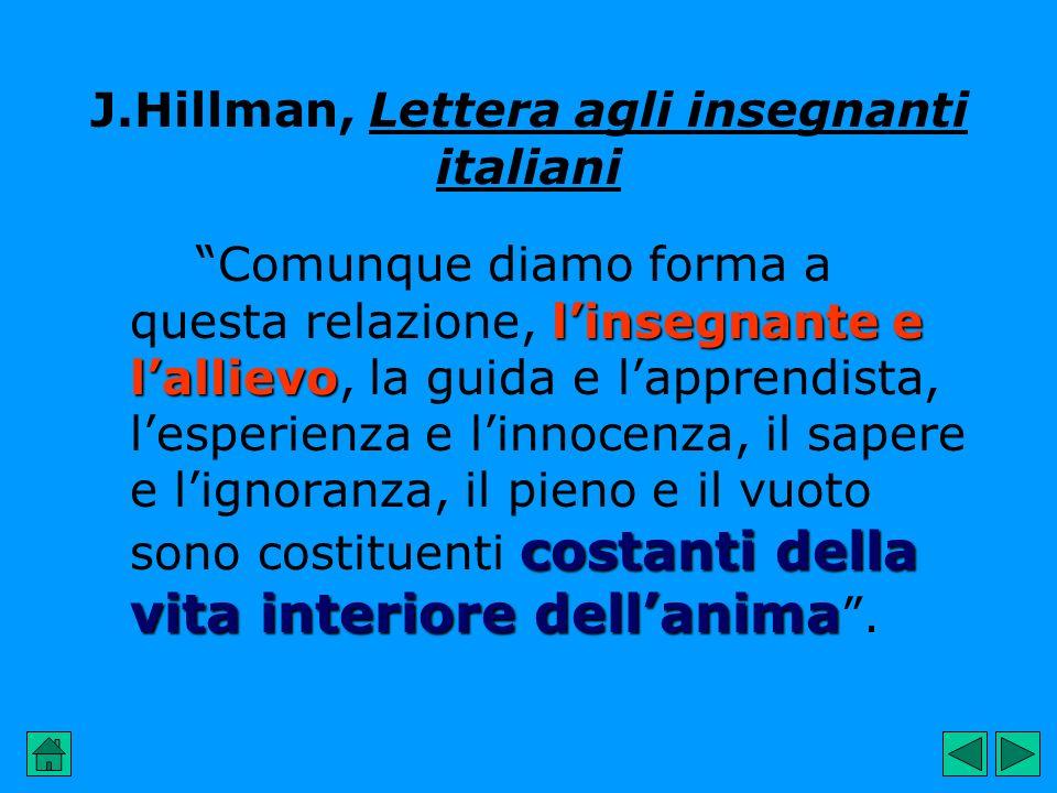 J.Hillman, Lettera agli insegnanti italiani linsegnante e lallievo costanti della vita interiore dellanima Comunque diamo forma a questa relazione, li