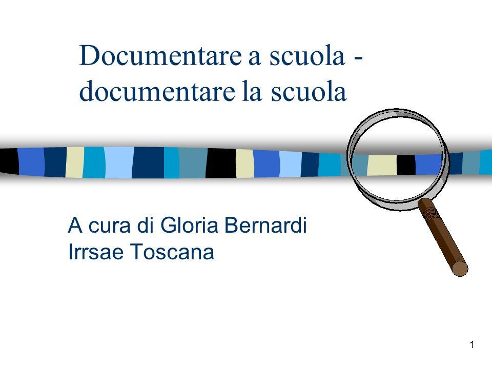 1 Documentare a scuola - documentare la scuola A cura di Gloria Bernardi Irrsae Toscana