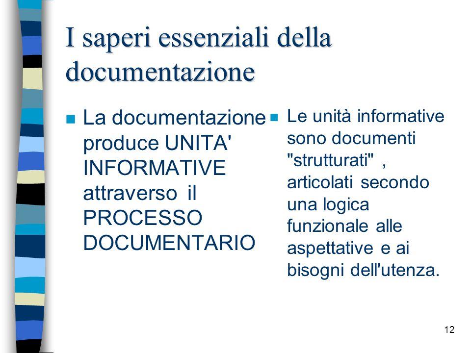 12 I saperi essenziali della documentazione n La documentazione produce UNITA' INFORMATIVE attraverso il PROCESSO DOCUMENTARIO n Le unità informative