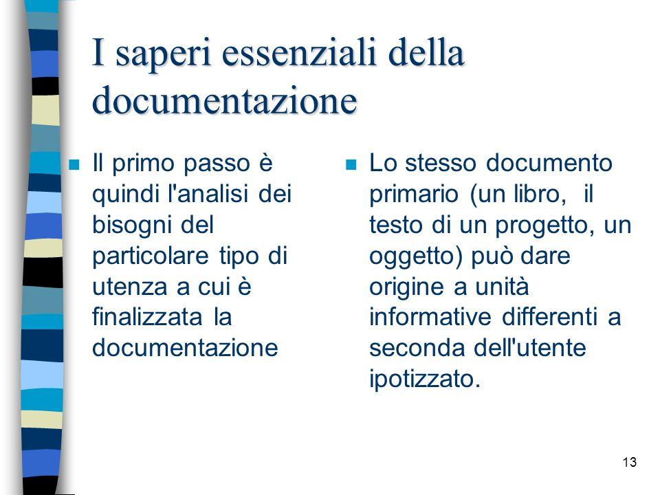 13 I saperi essenziali della documentazione n Il primo passo è quindi l'analisi dei bisogni del particolare tipo di utenza a cui è finalizzata la docu