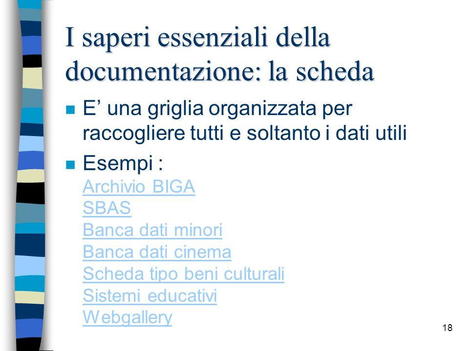 18 I saperi essenziali della documentazione: la scheda n E una griglia organizzata per raccogliere tutti e soltanto i dati utili n Esempi : Archivio B