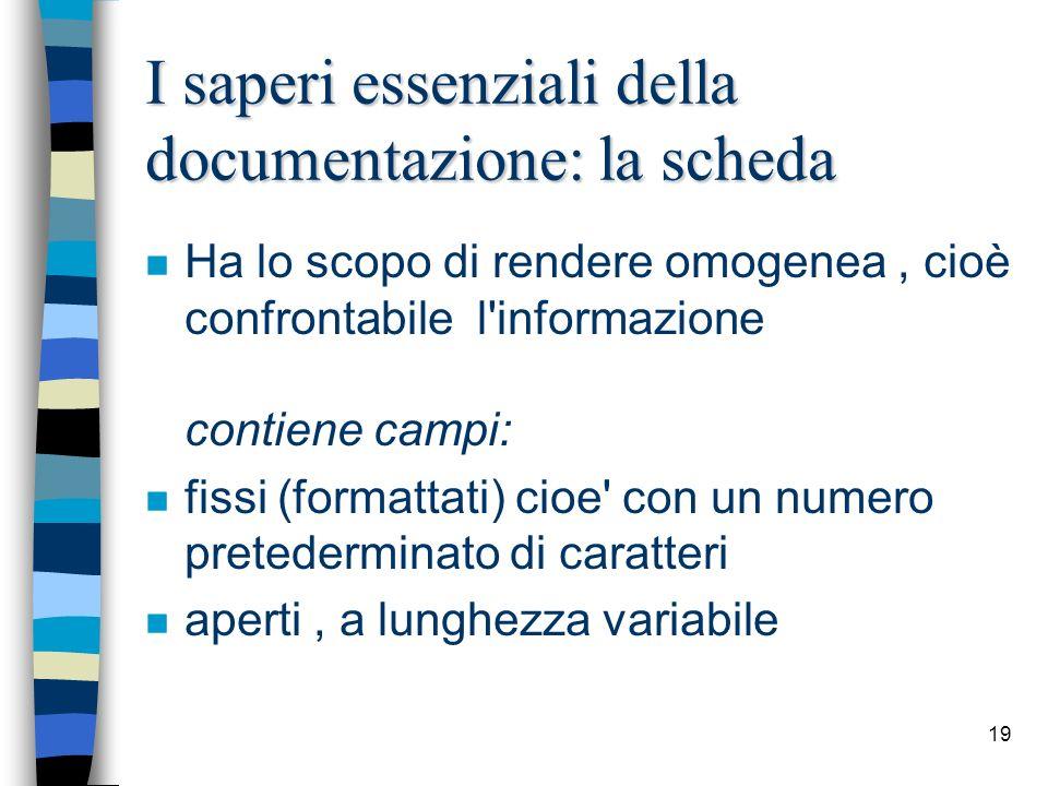 19 I saperi essenziali della documentazione: la scheda n Ha lo scopo di rendere omogenea, cioè confrontabile l'informazione contiene campi: n fissi (f