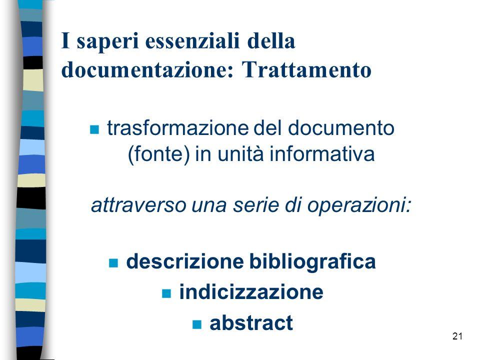 21 I saperi essenziali della documentazione: Trattamento n trasformazione del documento (fonte) in unità informativa attraverso una serie di operazion