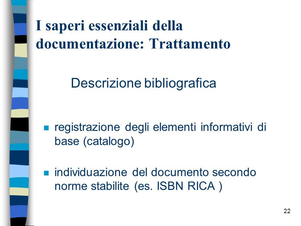 22 I saperi essenziali della documentazione: Trattamento Descrizione bibliografica n registrazione degli elementi informativi di base (catalogo) n ind