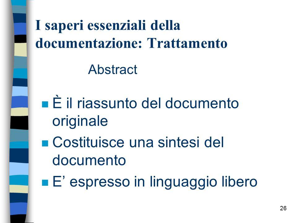 26 I saperi essenziali della documentazione: Trattamento Abstract n È il riassunto del documento originale n Costituisce una sintesi del documento n E