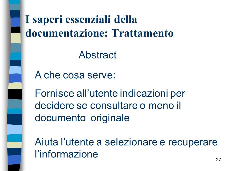 27 I saperi essenziali della documentazione: Trattamento Abstract A che cosa serve: Fornisce allutente indicazioni per decidere se consultare o meno i