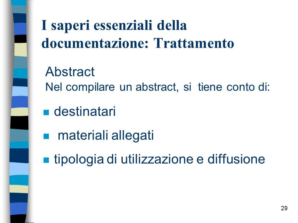 29 I saperi essenziali della documentazione: Trattamento Abstract Nel compilare un abstract, si tiene conto di: n destinatari n materiali allegati n t