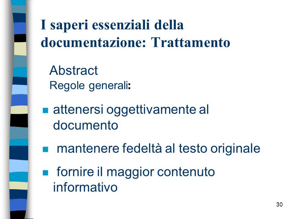 30 I saperi essenziali della documentazione: Trattamento Abstract Regole generali : n attenersi oggettivamente al documento n mantenere fedeltà al tes