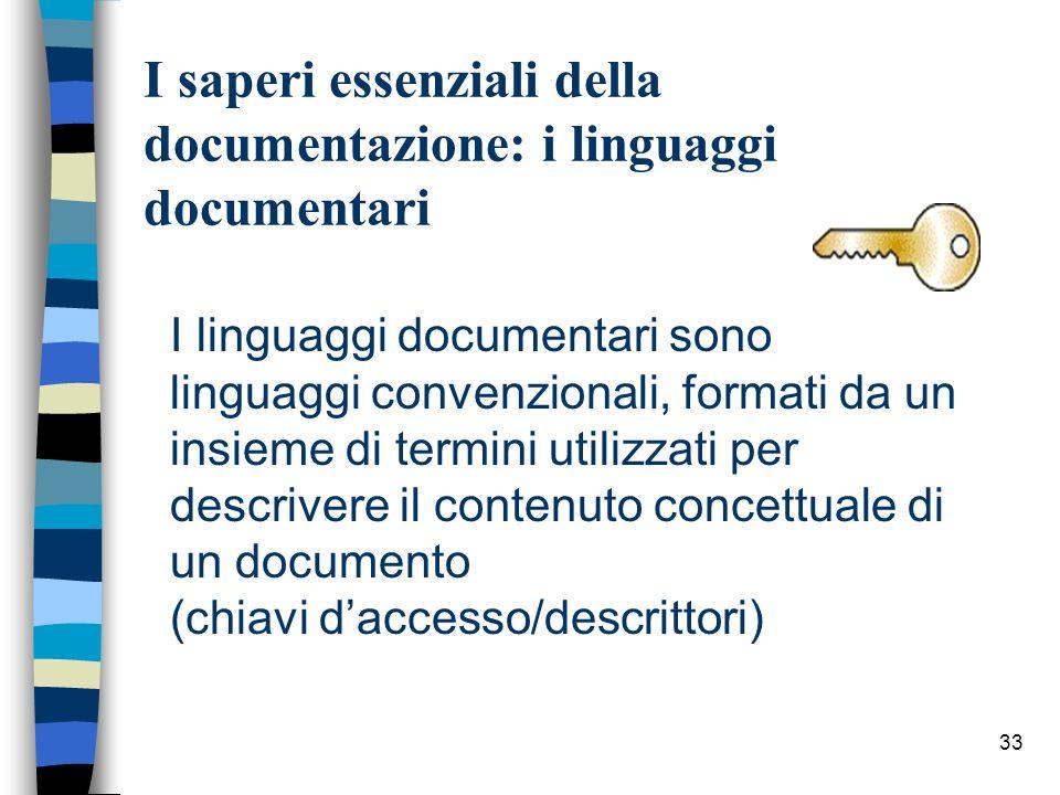 33 I saperi essenziali della documentazione: i linguaggi documentari I linguaggi documentari sono linguaggi convenzionali, formati da un insieme di te