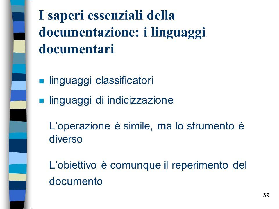 39 I saperi essenziali della documentazione: i linguaggi documentari n linguaggi classificatori linguaggi di indicizzazione Loperazione è simile, ma l
