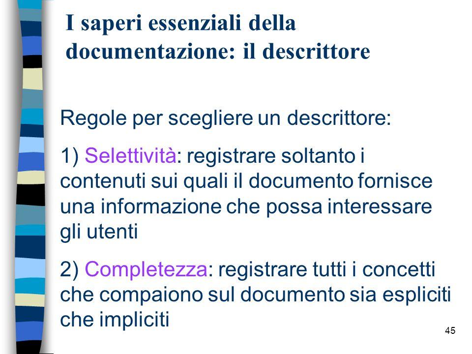 45 I saperi essenziali della documentazione: il descrittore Regole per scegliere un descrittore: 1) Selettività: registrare soltanto i contenuti sui q