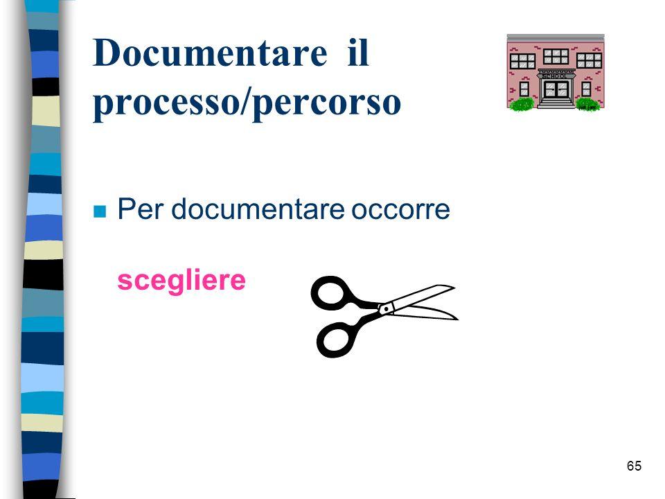 65 Documentare il processo/percorso n Per documentare occorre scegliere