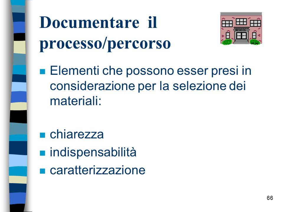 66 Documentare il processo/percorso n Elementi che possono esser presi in considerazione per la selezione dei materiali: n chiarezza n indispensabilit