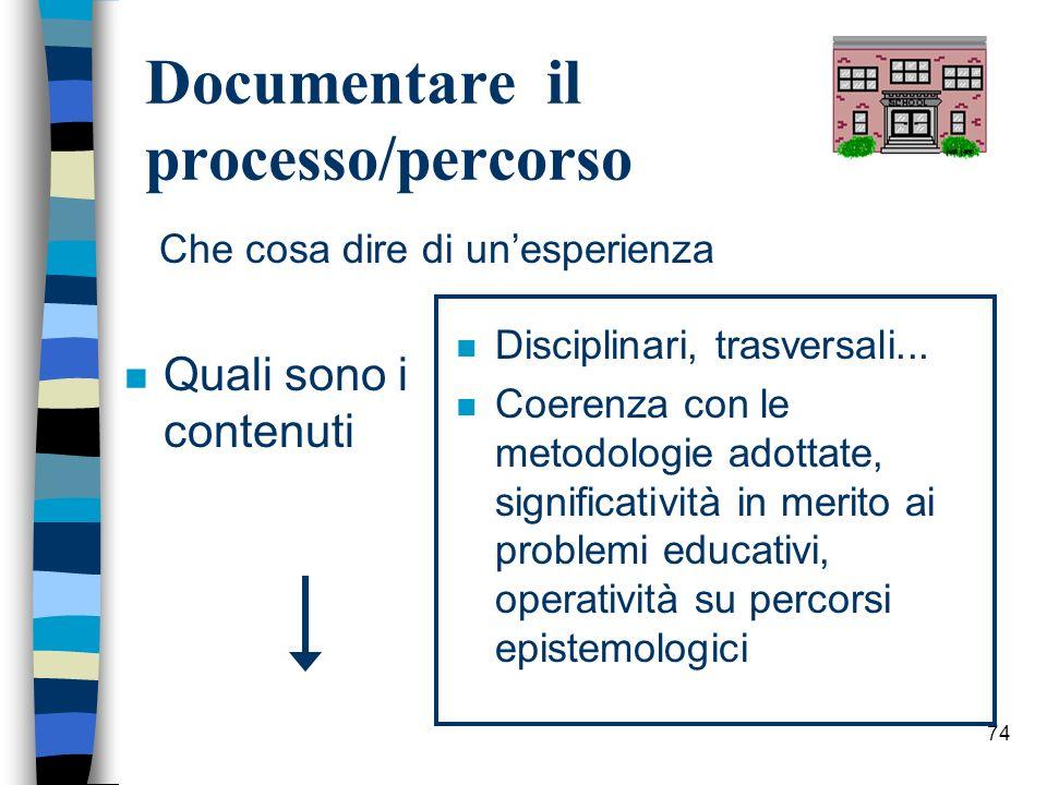 74 Documentare il processo/percorso n Quali sono i contenuti n Disciplinari, trasversali... n Coerenza con le metodologie adottate, significatività in